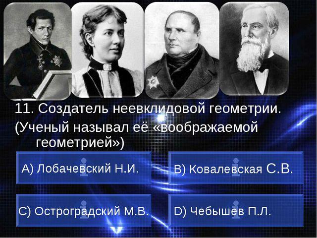 ВОПРОС 11. Создатель неевклидовой геометрии. (Ученый называл её «воображаемой...
