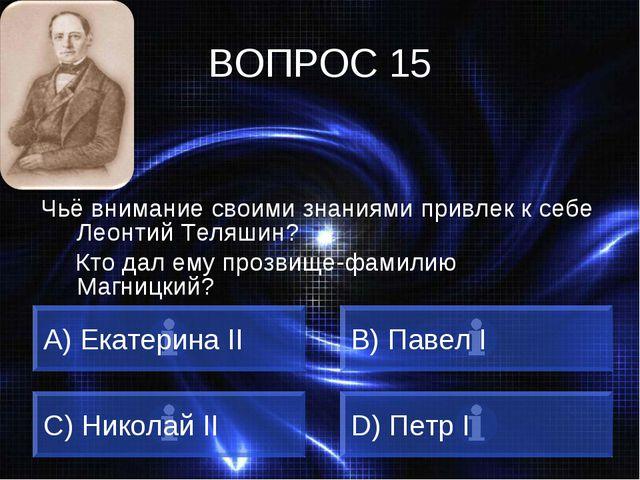 ВОПРОС 15 Чьё внимание своими знаниями привлек к себе Леонтий Теляшин? Кто да...
