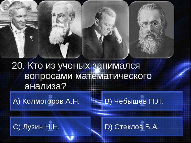 ВОПРОС 20. Кто из ученых занимался вопросами математического анализа? A) Колм...