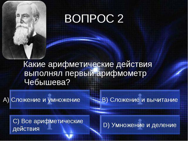 ВОПРОС 2 Какие арифметические действия выполнял первый арифмометр Чебышева? А...