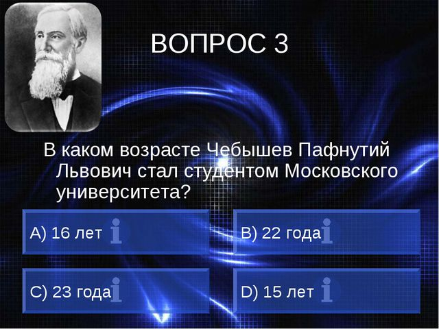 ВОПРОС 3 В каком возрасте Чебышев Пафнутий Львович стал студентом Московского...