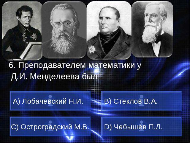 ВОПРОС 6. Преподавателем математики у Д.И. Менделеева был A) Лобачевский Н.И....