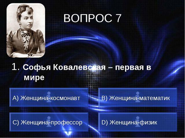 ВОПРОС 7 1. Софья Ковалевская – первая в мире A) Женщина-космонавт B) Женщина...
