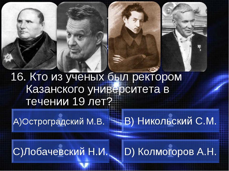 ВОПРОС 16. Кто из ученых был ректором Казанского университета в течении 19 ле...