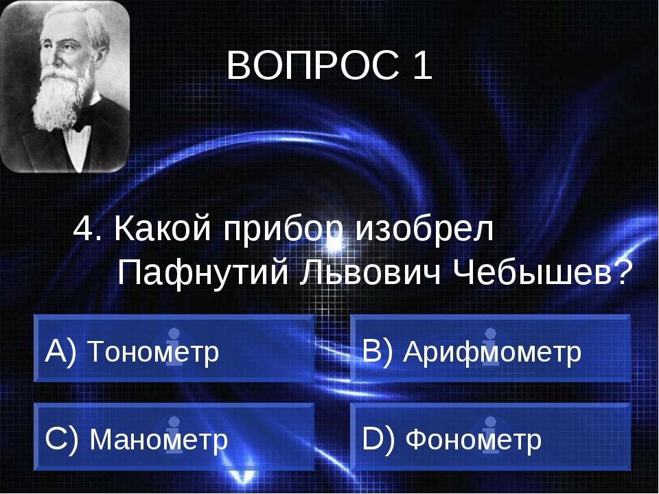 ВОПРОС 1 4. Какой прибор изобрел Пафнутий Львович Чебышев? A) Тонометр B) Ари...