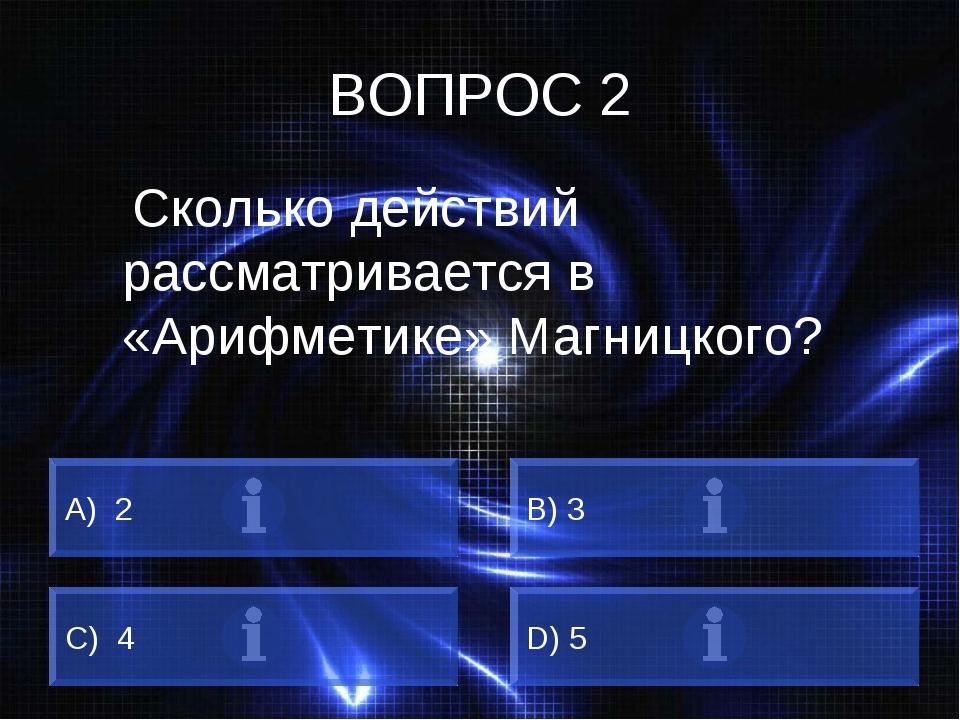 ВОПРОС 2 Сколько действий рассматривается в «Арифметике» Магницкого? A) 2 B)...