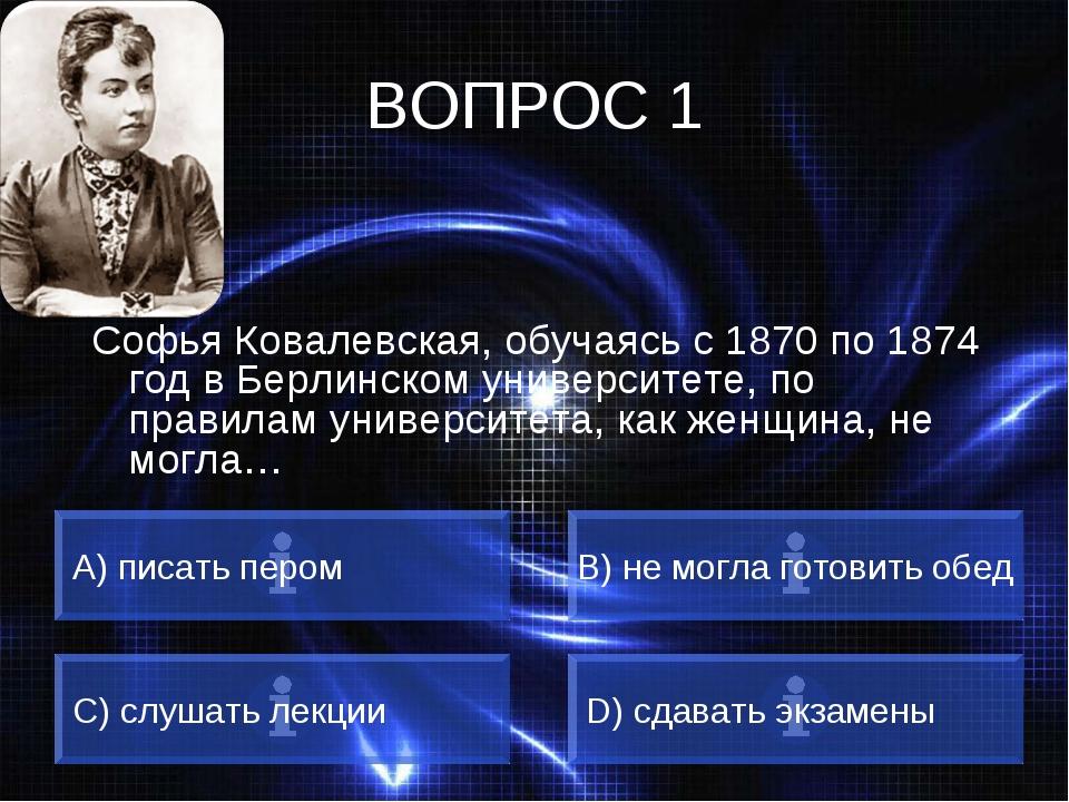 ВОПРОС 1 Софья Ковалевская, обучаясь с 1870 по 1874 год в Берлинском универси...