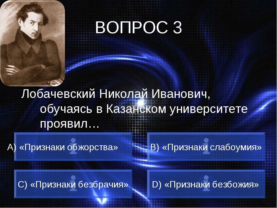 ВОПРОС 3 Лобачевский Николай Иванович, обучаясь в Казанском университете проя...