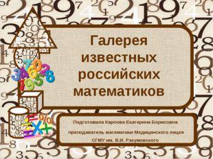 Галерея известных российских математиков Подготовила Карпова Екатерина Борисо