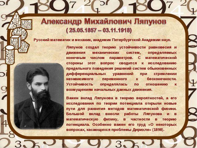 Ляпунов создал теорию устойчивости равновесия и движения механических систем,...