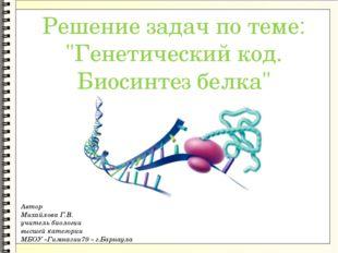 "Решение задач по теме: ""Генетический код. Биосинтез белка"" Автор Михайлова Г"
