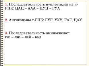 1. Последовательность нуклеотидов на и-РНК: ЦАЦ – ААА – ЦУЦ – ГУА 2. Антикодо