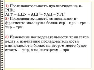 1) Последовательность нуклеотидов на и-РНК: АГУ – ЦЦУ – АЦГ – УАЦ – УГГ 2) П