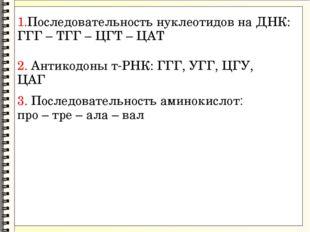 1.Последовательность нуклеотидов на ДНК: ГГГ – ТГГ – ЦГТ – ЦАТ 2. Антикодоны