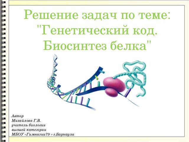 "Решение задач по теме: ""Генетический код. Биосинтез белка"" Автор Михайлова Г..."
