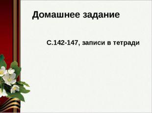 Домашнее задание С.142-147, записи в тетради