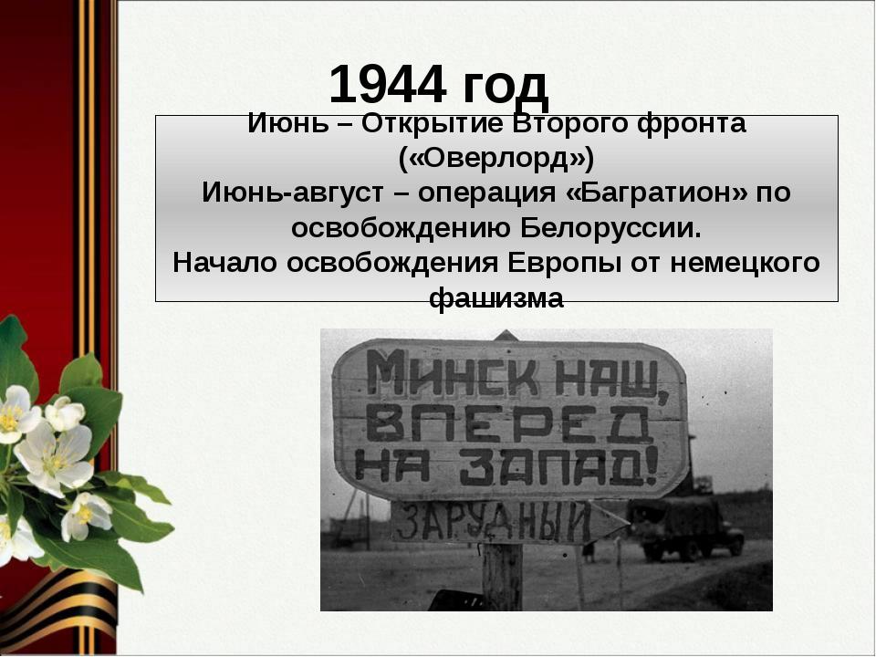 1944 год Июнь – Открытие Второго фронта («Оверлорд») Июнь-август – операция «...