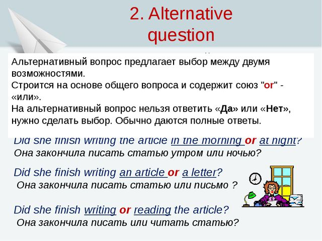 2. Alternative question (Альтернативный вопрос) Did she finish writing the ar...