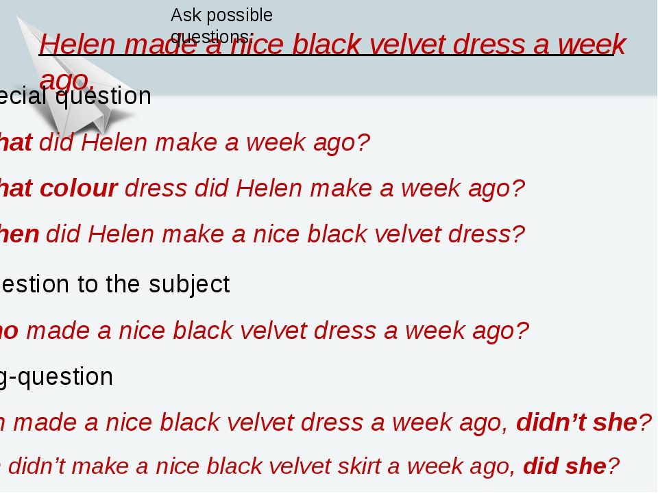 Helen made a nice black velvet dress a week ago. Ask possible questions: 3. S...