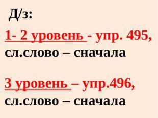 1- 2 уровень - упр. 495, сл.слово – сначала 3 уровень – упр.496, сл.слово – с