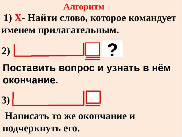 Алгоритм 1) X- Найти слово, которое командует именем прилагательным. ? Постав...