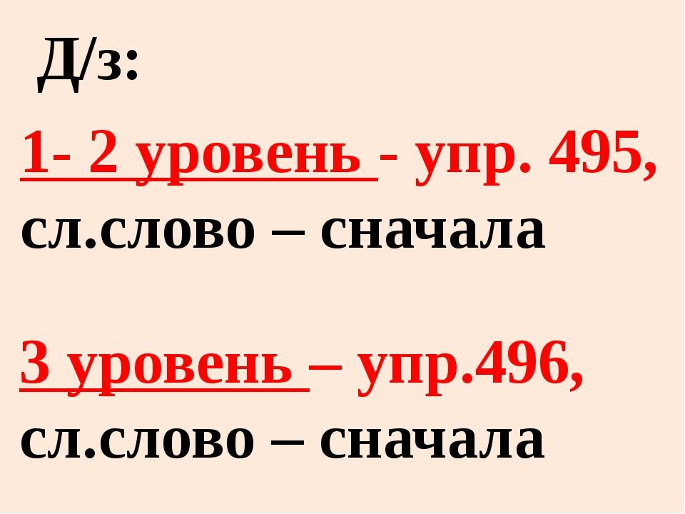1- 2 уровень - упр. 495, сл.слово – сначала 3 уровень – упр.496, сл.слово – с...