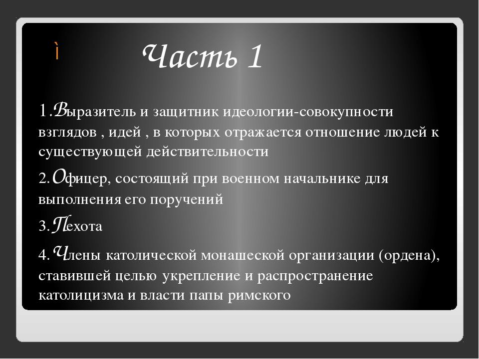 Часть 1 1.Выразитель и защитник идеологии-совокупности взглядов , идей , в к...