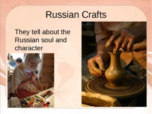 Russian Crafts 	They tell about the Russian soul and character