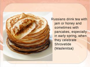 Russians drink tea with jam or honey and sometimes with pancakes, especially
