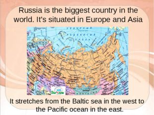 Russia is the biggest country in the world. It's situated in Europe and Asia