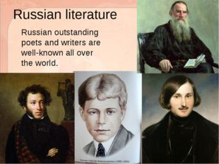 Russian literature 	Russian outstanding poets and writers are well-known all