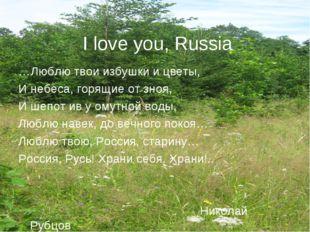 I love you, Russia …Люблю твои избушки и цветы, И небеса, горящие от зноя, И