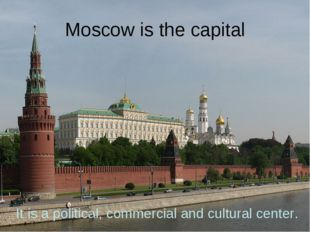 Moscow is the capital It is a political, commercial and cultural center.
