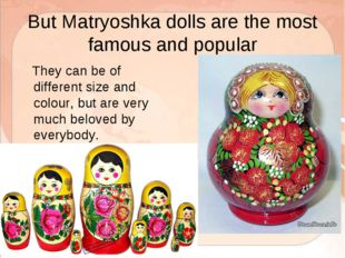 But Matryoshka dolls are the most famous and popular They can be of different