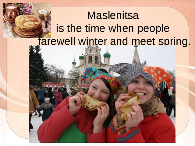 Maslenitsa is the time when people farewell winter and meet spring.