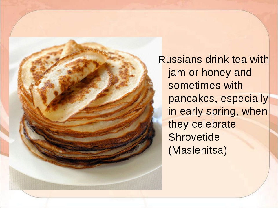 Russians drink tea with jam or honey and sometimes with pancakes, especially...