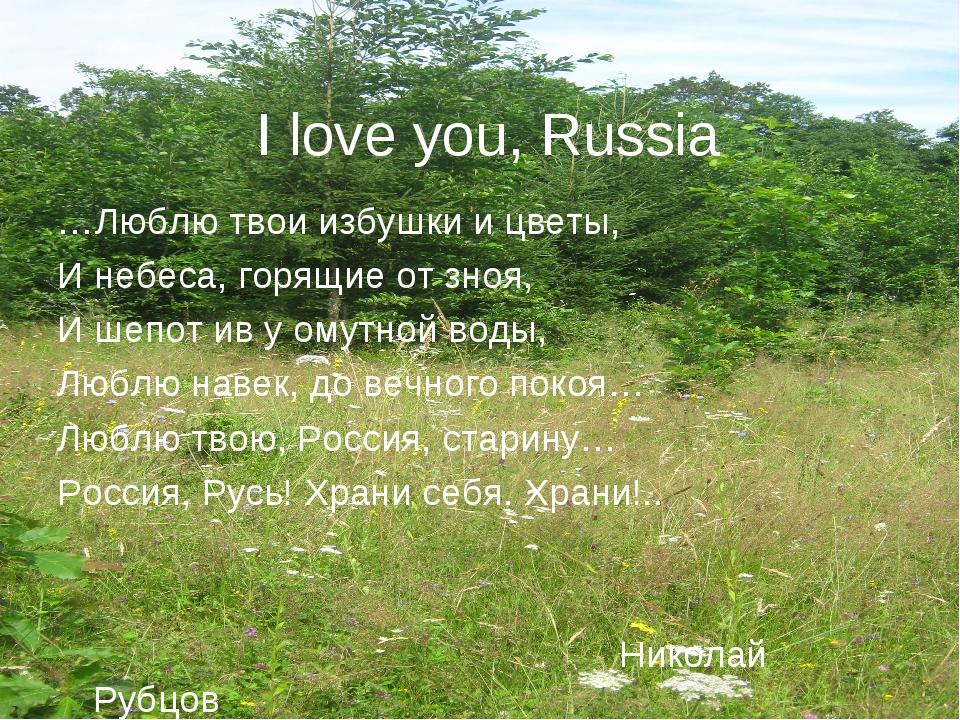 I love you, Russia …Люблю твои избушки и цветы, И небеса, горящие от зноя, И...