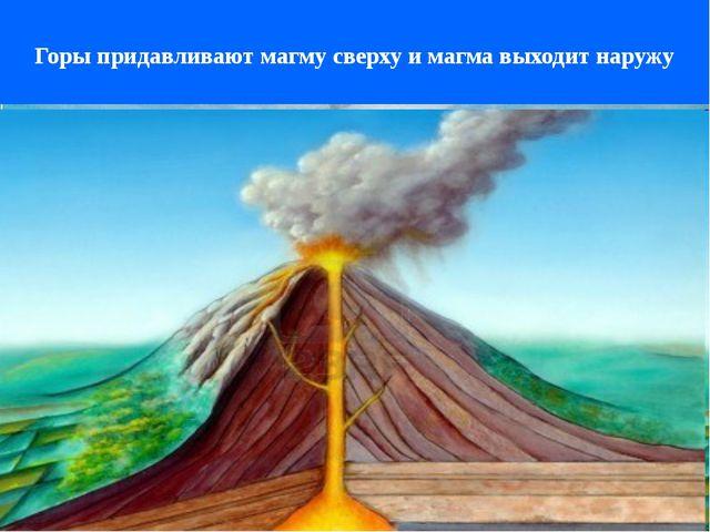 Горы придавливают магму сверху и магма выходит наружу