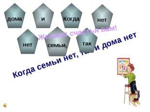 Когда семьи нет, так и дома нет дома нет и семьи, Когда так нет Желаем счасть