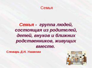Семья - группа людей, состоящая из родителей, детей, внуков и ближних родств