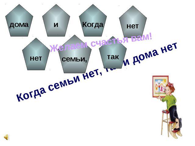 Когда семьи нет, так и дома нет дома нет и семьи, Когда так нет Желаем счасть...
