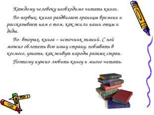 Каждому человеку необходимо читать книги. Во-первых, книга раздвигает границы