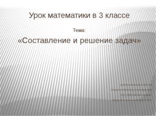 Урок математики в 3 классе Тема: «Составление и решение задач» учитель началь