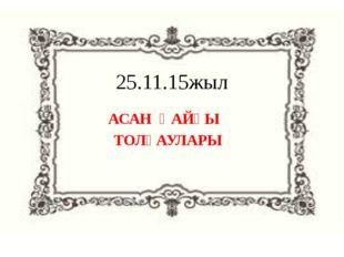 25.11.15жыл АСАН ҚАЙҒЫ ТОЛҒАУЛАРЫ