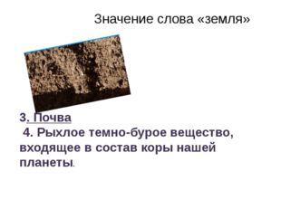 Значение слова «земля» 3. Почва 4. Рыхлое темно-бурое вещество, входящее в