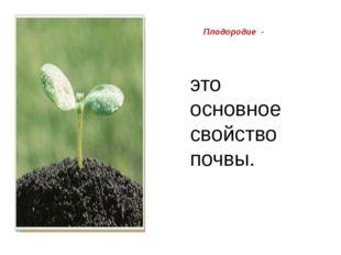 Плодородие - это основное свойство почвы.
