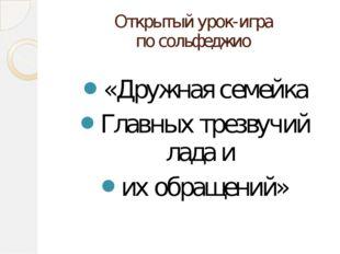 Открытый урок-игра по сольфеджио «Дружная семейка Главных трезвучий лада и их