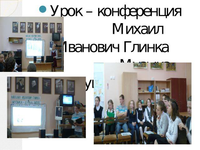 Урок – конференция Михаил Иванович Глинка «Музыка – душа моя!»