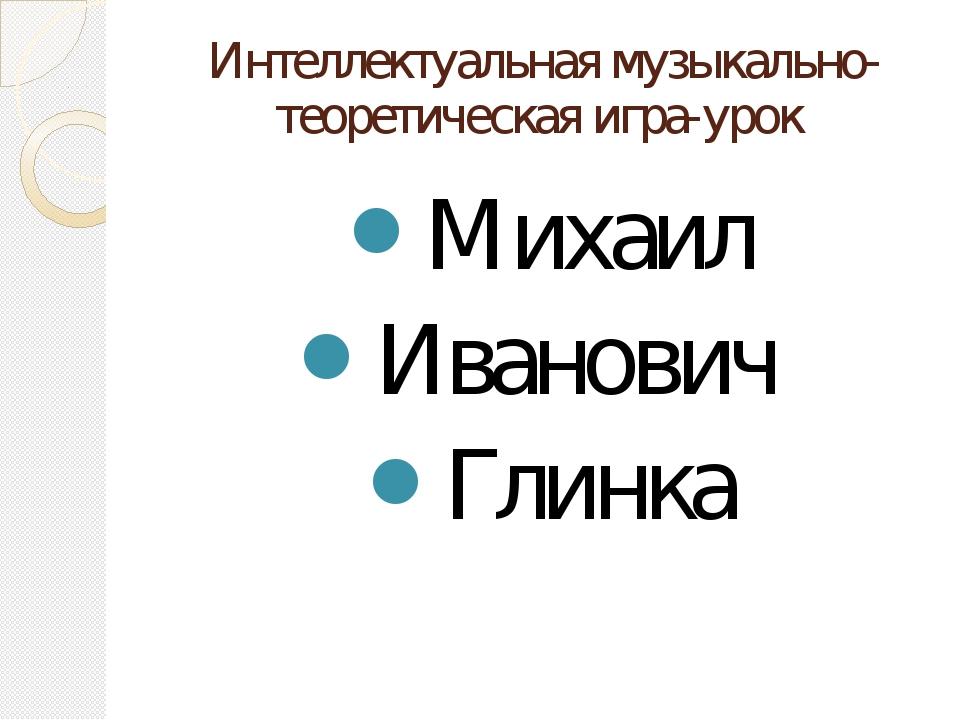 Интеллектуальная музыкально-теоретическая игра-урок Михаил Иванович Глинка