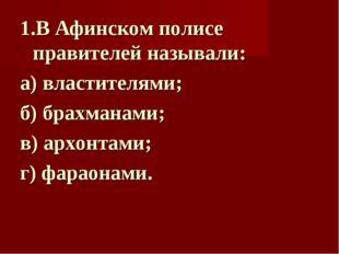 1.В Афинском полисе правителей называли: а) властителями; б) брахманами; в) а
